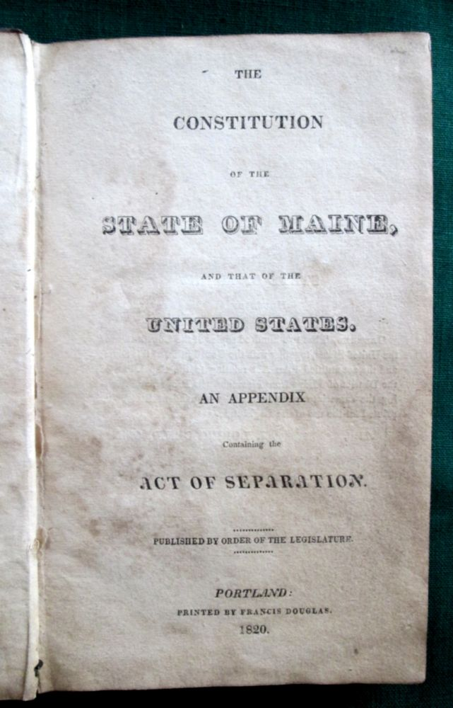 The Constitution of the State of Maine, and that of the United States. An Appendix Containing the Act of Separation. Maine.