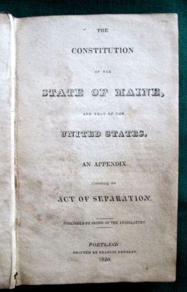 The Constitution of the State of Maine, and that of the United States. An Appendix Containing...